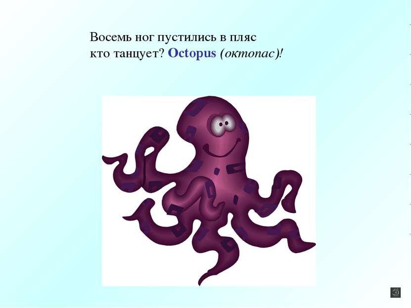 Восемь ног пустились в пляс кто танцует? Octopus (октопас)!