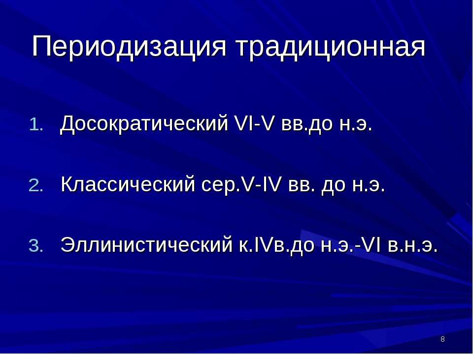 * Периодизация традиционная Досократический VI-V вв.до н.э. Классический сер....