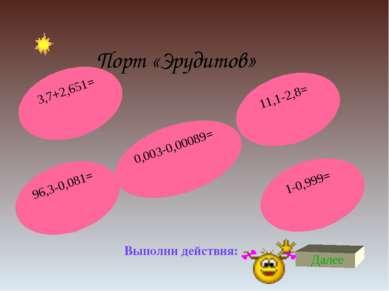 Порт «Эрудитов» Выполни действия: Далее 96,3-0,081= 11,1-2,8= 3,7+2,651= 0,00...