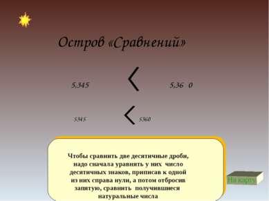 Остров «Сравнений» Чтобы сравнить две десятичные дроби, надо сначала уравнять...