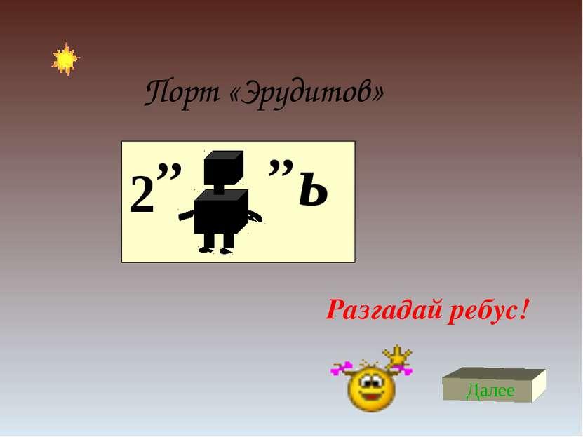 Порт «Эрудитов» 2 ,, ,, ь Разгадай ребус! Далее
