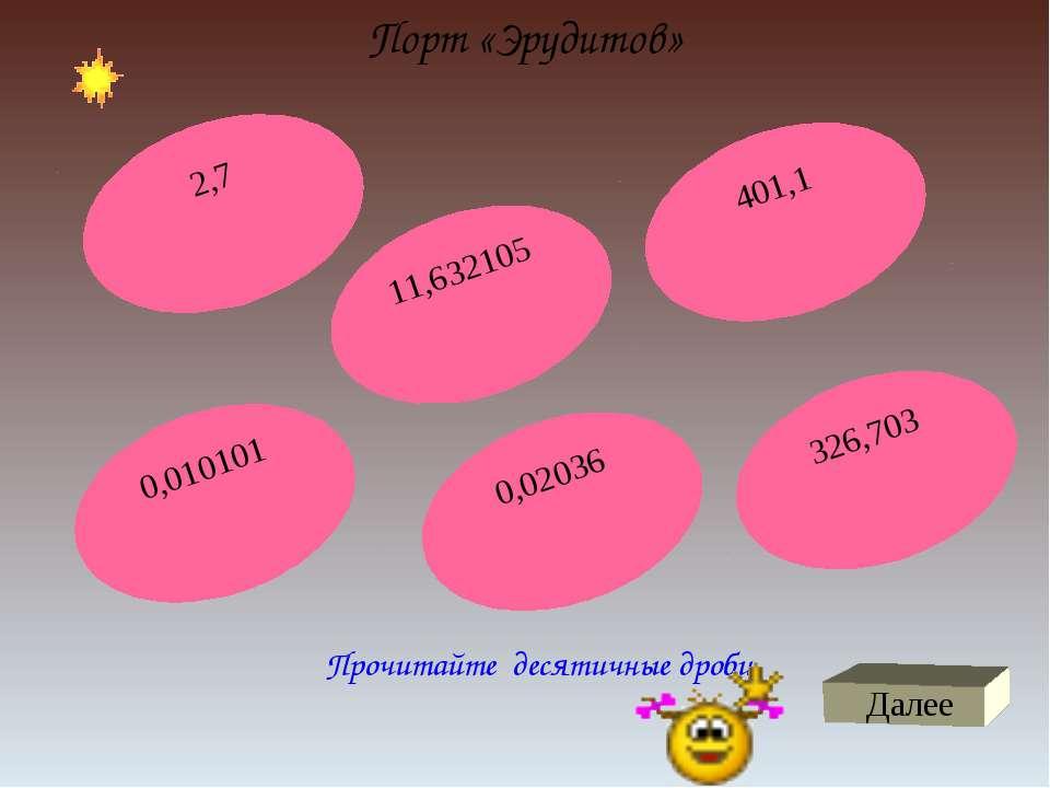 Порт «Эрудитов» Прочитайте десятичные дроби Далее 2,7 401,1 0,010101 326,703 ...