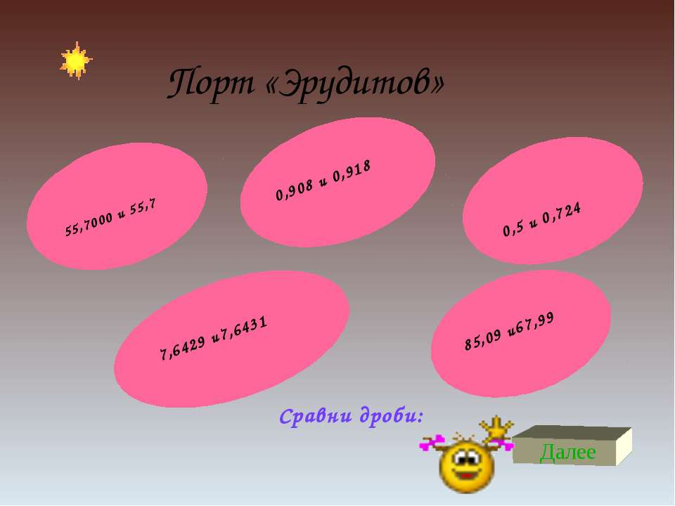 Порт «Эрудитов» Далее Сравни дроби: 55,7000 и 55,7 0,5 и 0,724 7,6429 и7,6431...