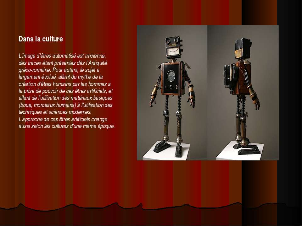 Dans la culture L'image d'êtres automatisé est ancienne, des traces étant pré...