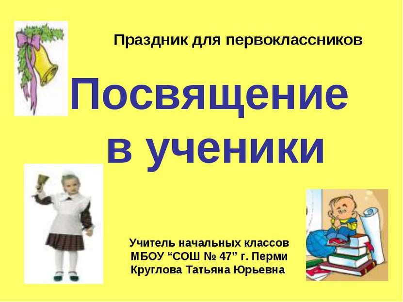 """Посвящение в ученики Учитель начальных классов МБОУ """"СОШ № 47"""" г. Перми Кругл..."""