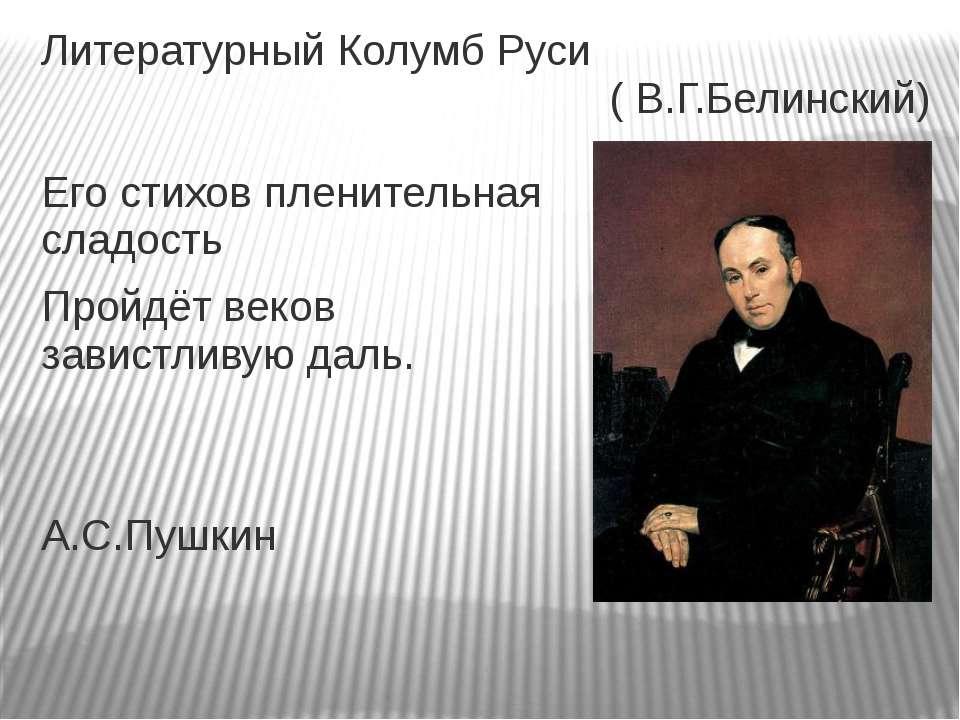 Литературный Колумб Руси ( В.Г.Белинский) Его стихов пленительная сладость Пр...