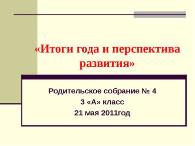 «Итоги года и перспектива развития» Родительское собрание № 4 3 «А» класс 21 ...