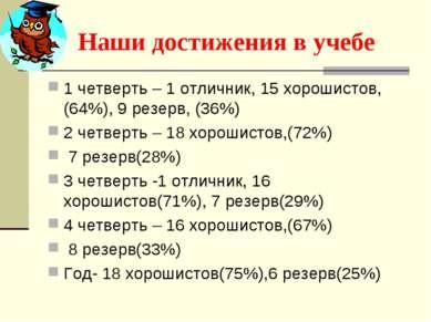 Наши достижения в учебе 1 четверть – 1 отличник, 15 хорошистов,(64%), 9 резер...