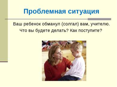 Проблемная ситуация Ваш ребенок обманул (солгал) вам, учителю. Что вы будете ...