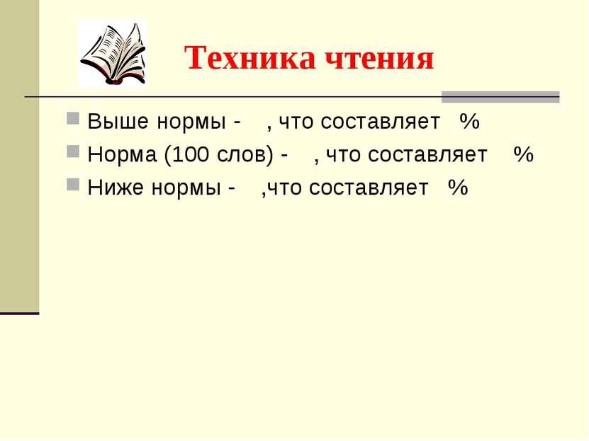 Техника чтения Выше нормы - , что составляет % Норма (100 слов) - , что соста...
