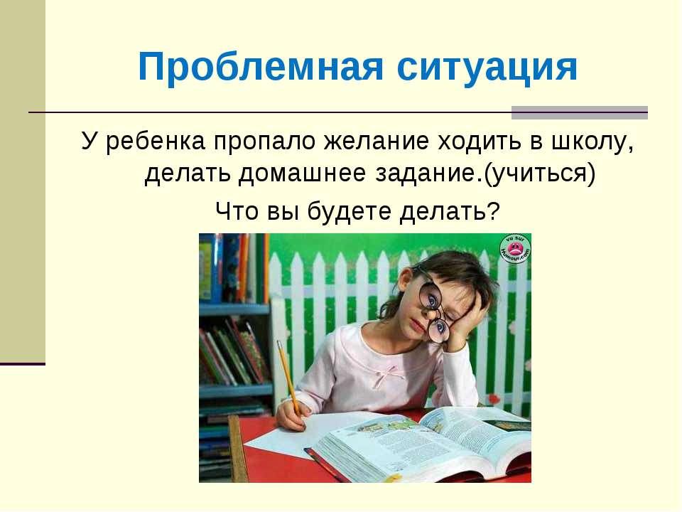 Проблемная ситуация У ребенка пропало желание ходить в школу, делать домашнее...