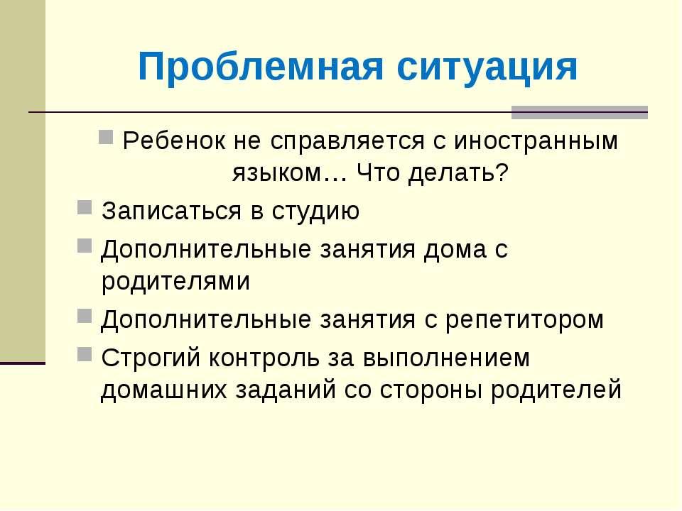 Проблемная ситуация Ребенок не справляется с иностранным языком… Что делать? ...