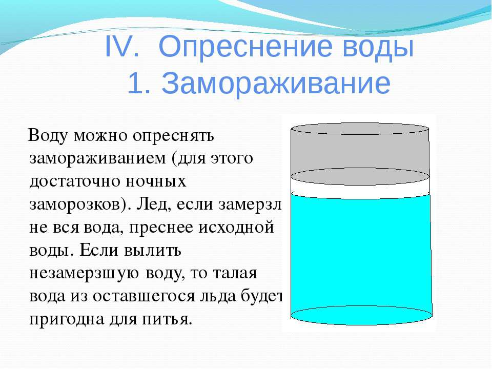 IV. Опреснение воды 1. Замораживание Воду можно опреснять замораживанием (для...