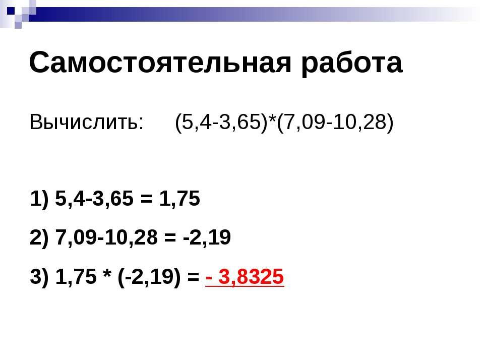 Самостоятельная работа Вычислить: (5,4-3,65)*(7,09-10,28) 5,4-3,65 = 1,75 7,0...