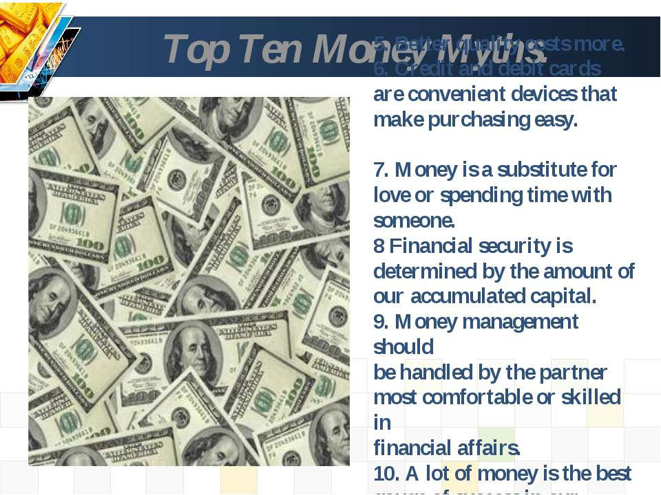 Top Ten Money Myths. 5. Better quality costs more. 6. Credit and debit cards ...