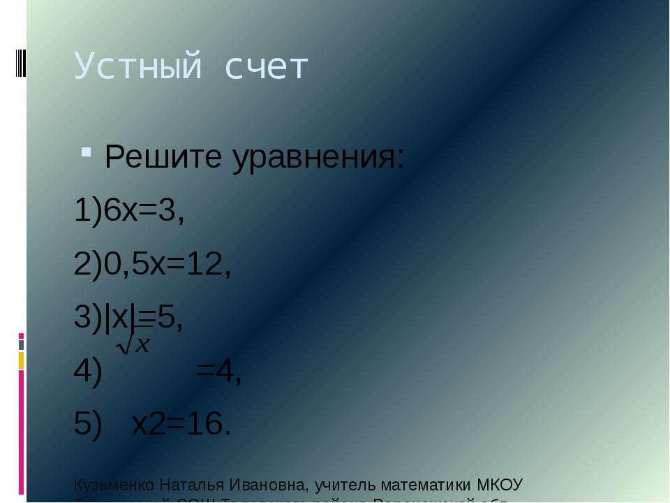 Устный счет Решите уравнения: 1)6х=3, 2)0,5х=12, 3) х =5, 4) =4, 5) х2=16. Ку...