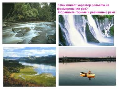 3.Как влияет характер рельефа на формирование рек? 4.Сравните горные и равнин...