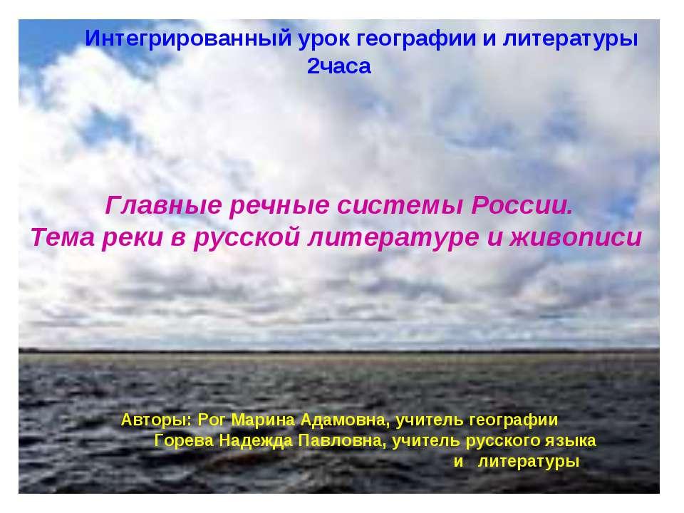 Интегрированный урок географии и литературы 2часа Главные речные системы Росс...