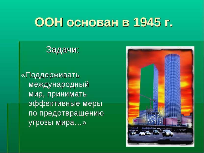 ООН основан в 1945 г. Задачи: «Поддерживать международный мир, принимать эффе...