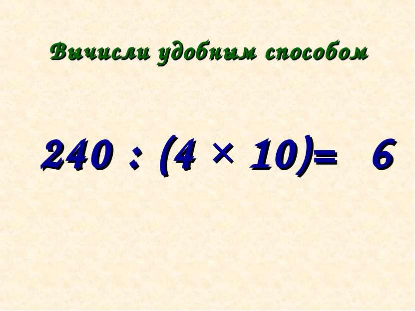 Вычисли удобным способом 240 : (4 × 10)= 6