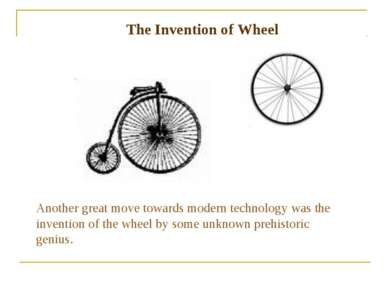 The Invention of Wheel Another great move towards modern technology was the i...