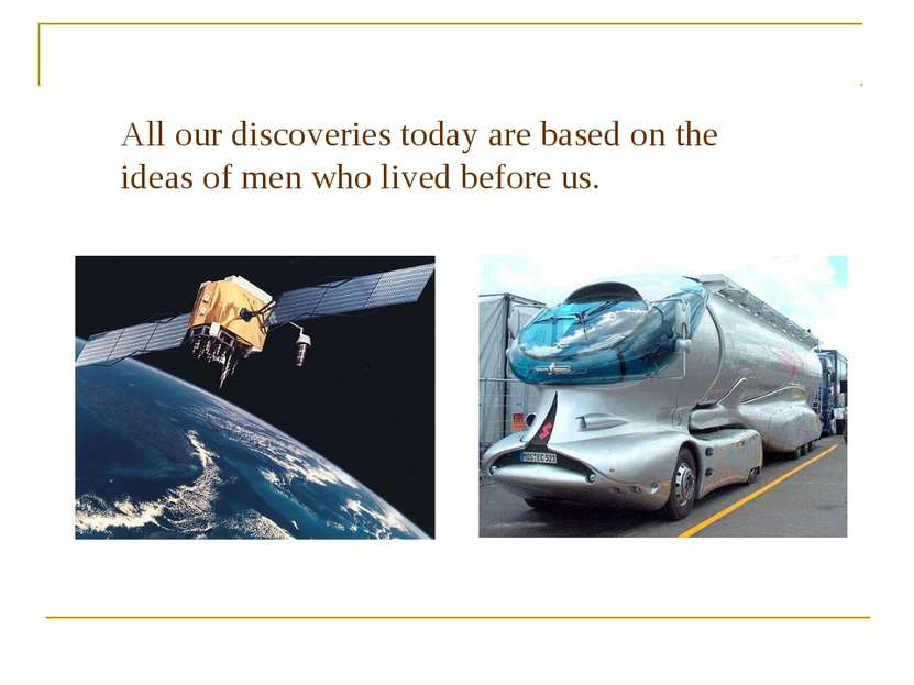 All our discoveries today are based on the ideas of men who lived before us A...