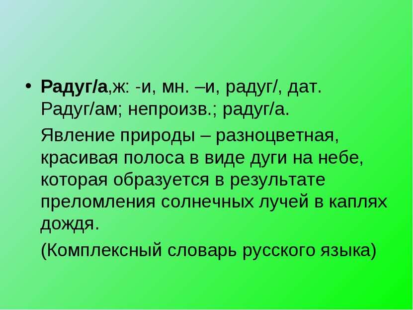 Радуг/а,ж: -и, мн. –и, радуг/, дат. Радуг/ам; непроизв.; радуг/а. Явление при...
