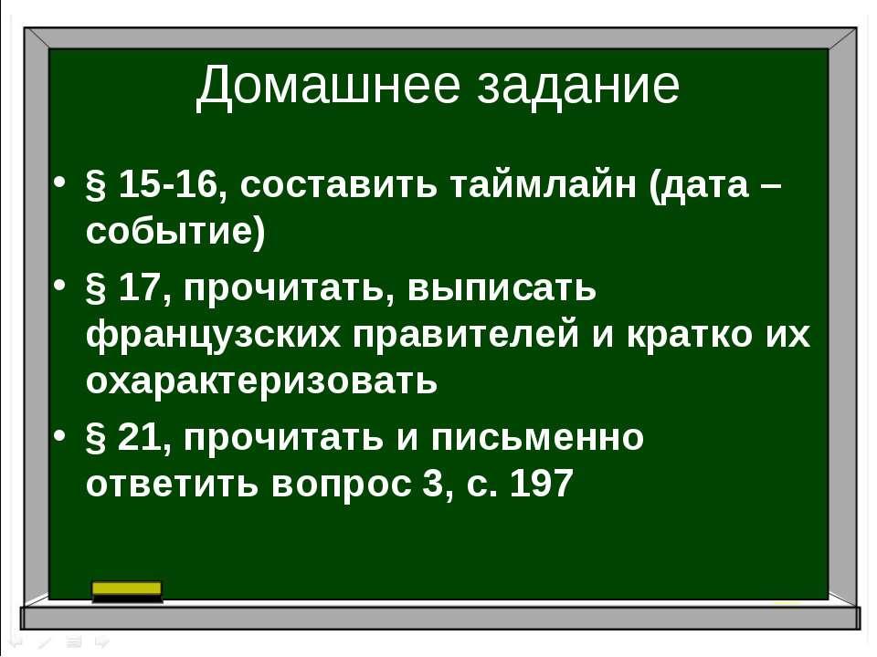Домашнее задание § 15-16, составить таймлайн (дата – событие) § 17, прочитать...
