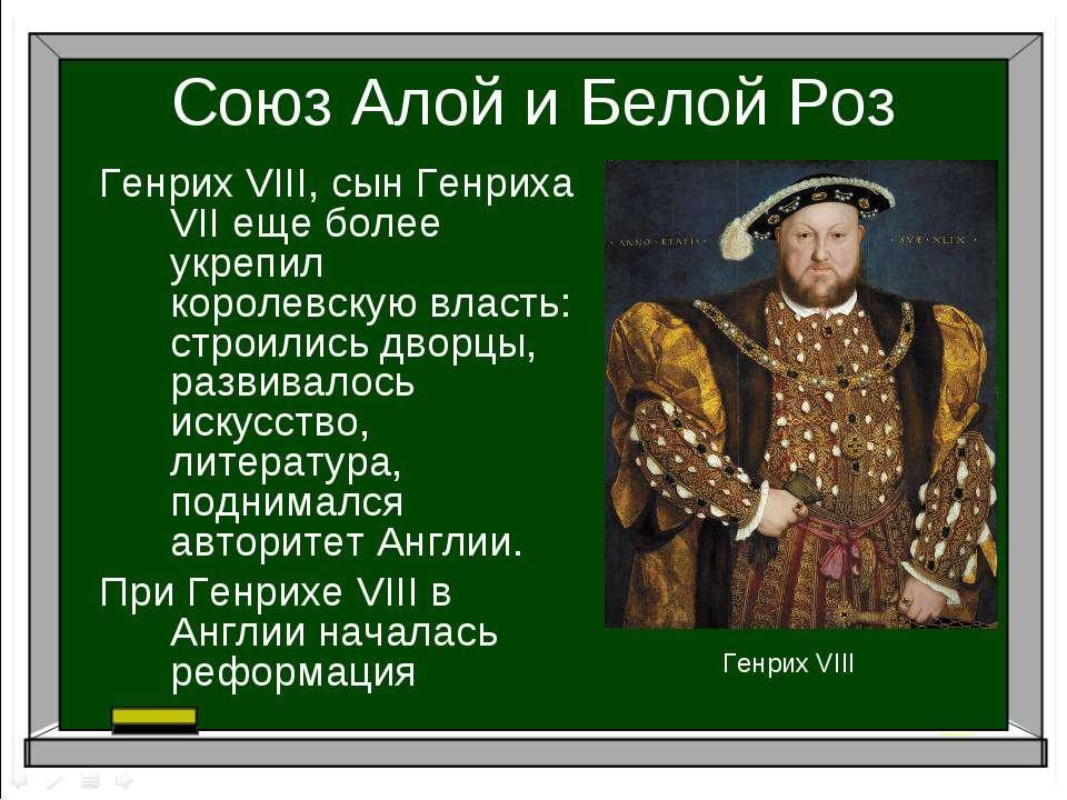 Союз Алой и Белой Роз Генрих VIII, сын Генриха VII еще более укрепил королевс...
