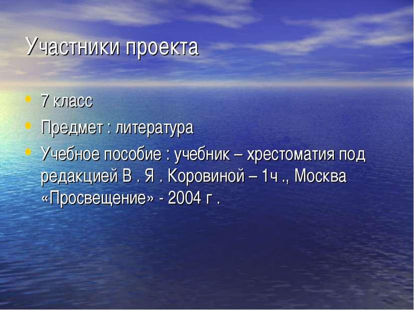 Участники проекта 7 класс Предмет : литература Учебное пособие : учебник – хр...