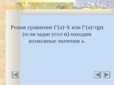 Решая уравнение f'(a)=k или f'(a)=tg (если задан угол ) находим возможные зна...
