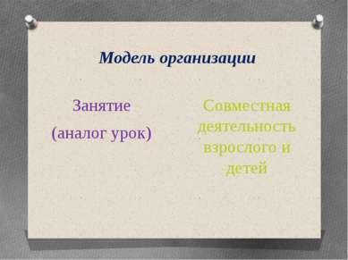Модель организации Занятие (аналог урок) Совместная деятельность взрослого и ...