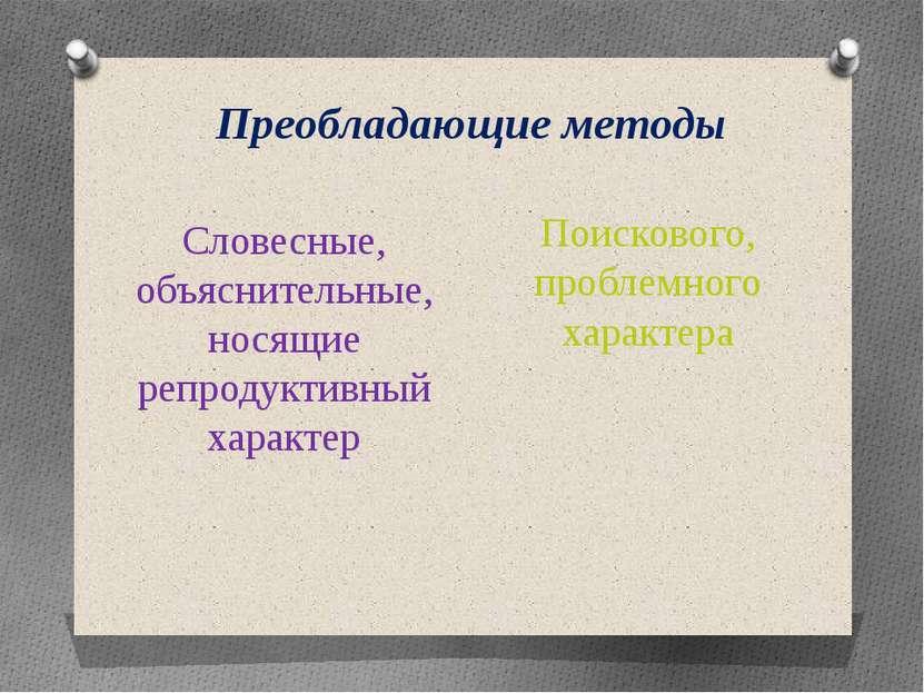Преобладающие методы Словесные, объяснительные, носящие репродуктивный характ...