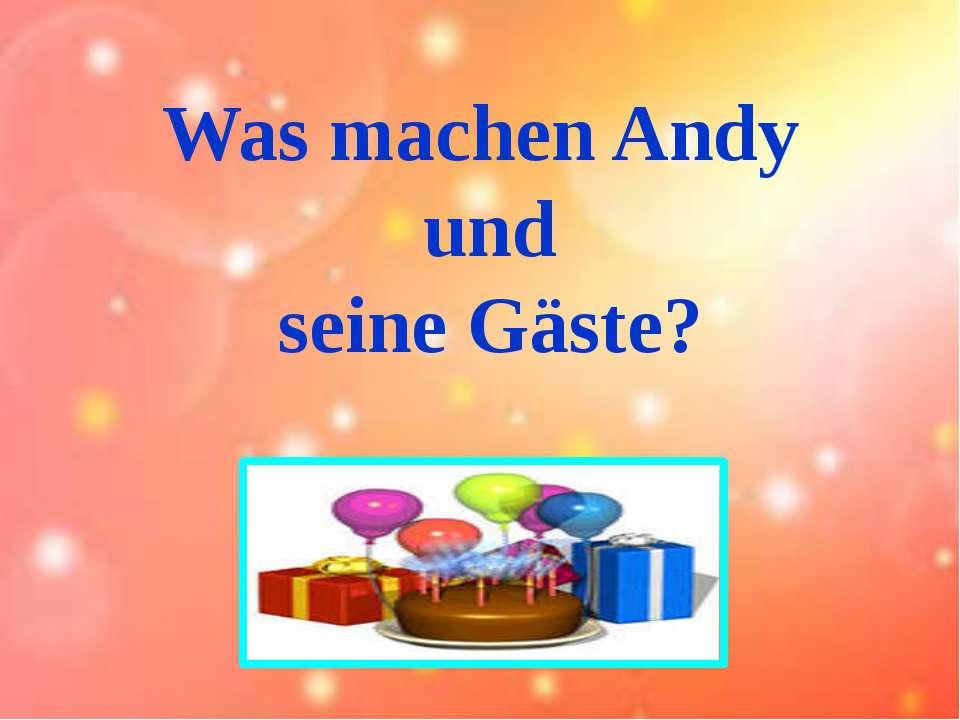 Was machen Andy und seine Gäste?