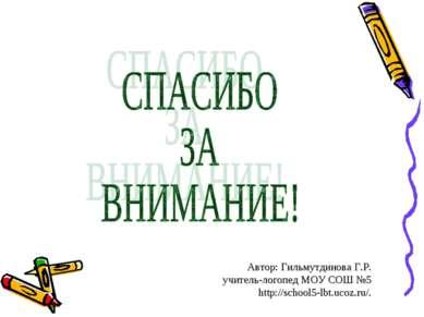 Автор: Гильмутдинова Г.Р. учитель-логопед МОУ СОШ №5 http://school5-lbt.ucoz....