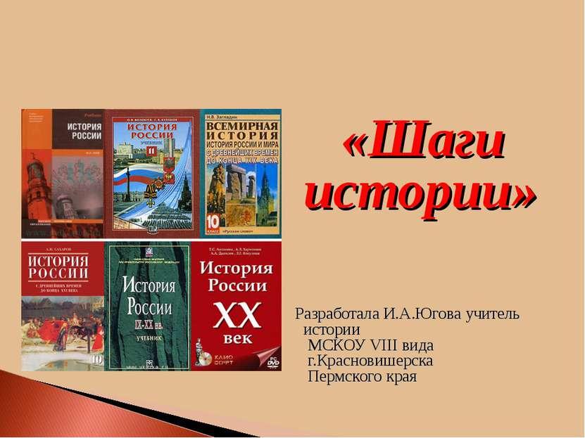 «Шаги истории» Разработала И.А.Югова учитель истории МСКОУ VIII вида г.Красно...