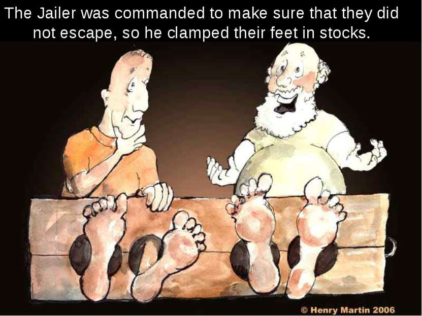 The Jailer was commanded to make sure that they did not escape, so he clamped...