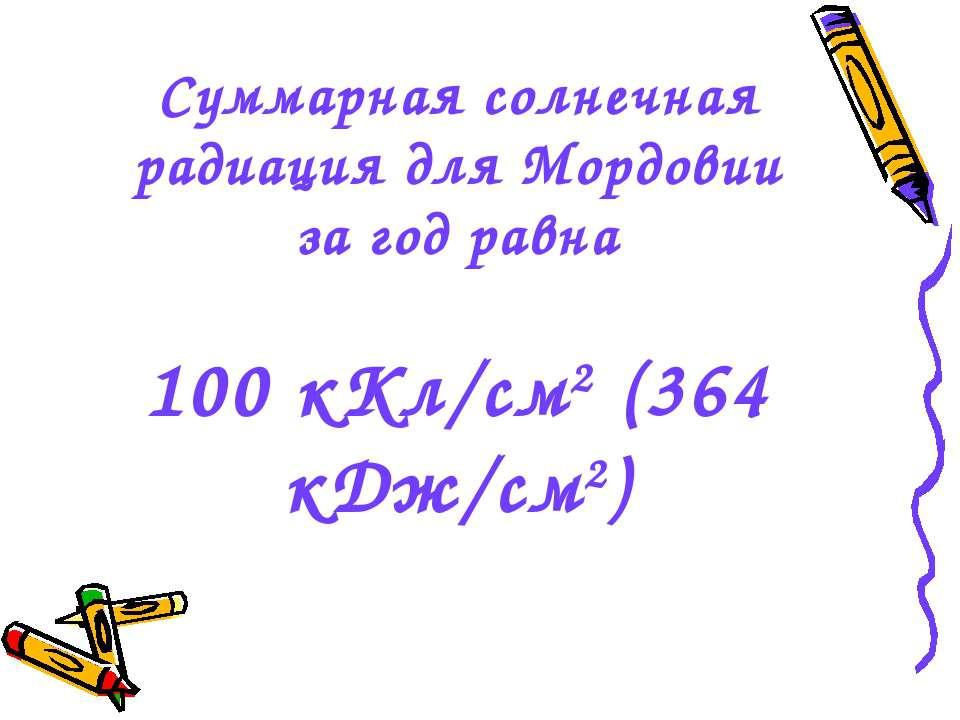 Суммарная солнечная радиация для Мордовии за год равна 100 кКл/см2 (364 кДж/см2)