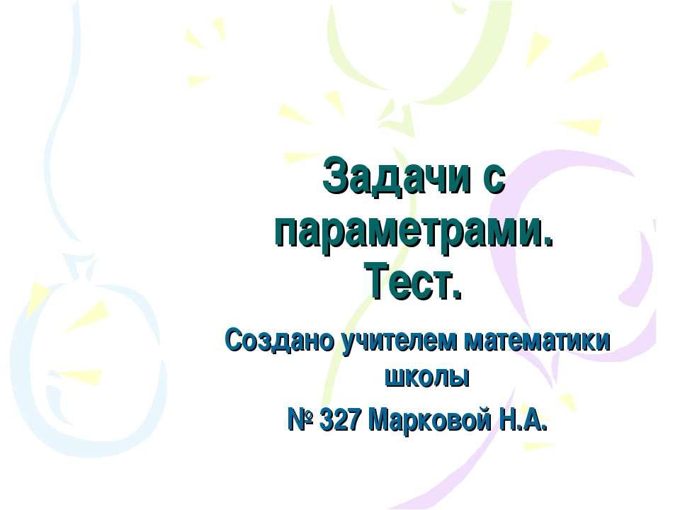 Задачи с параметрами. Тест. Создано учителем математики школы № 327 Марковой ...