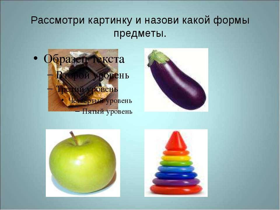Рассмотри картинку и назови какой формы предметы.
