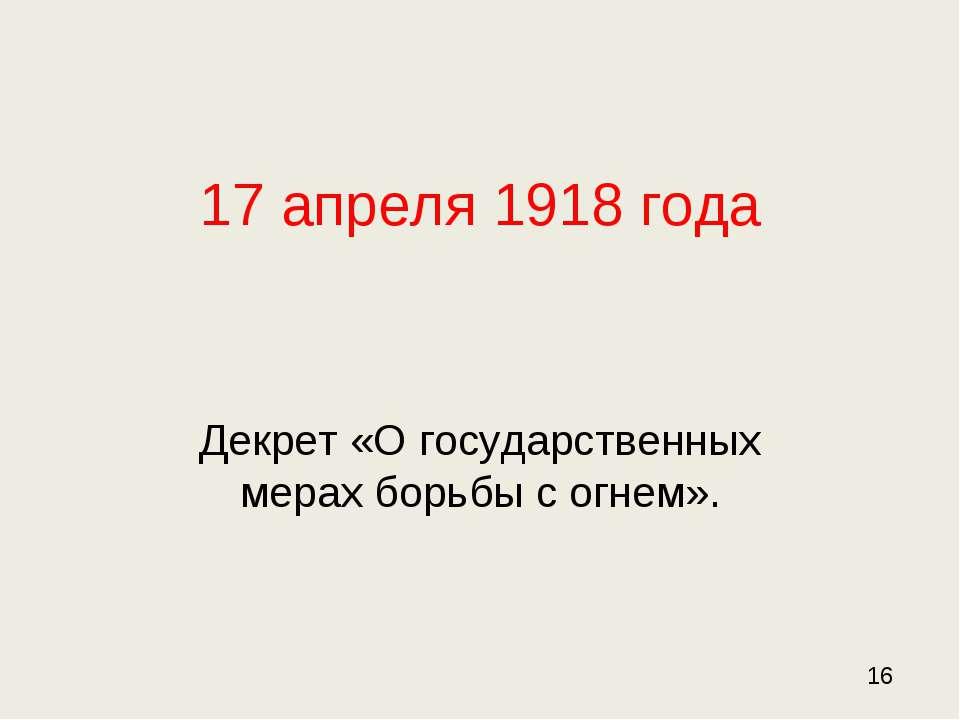17 апреля 1918 года Декрет «О государственных мерах борьбы с огнем». 16