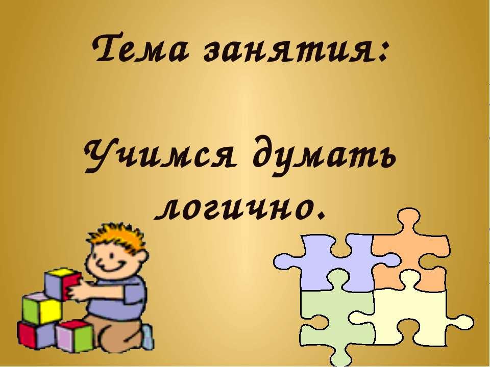 Тема занятия: Учимся думать логично.