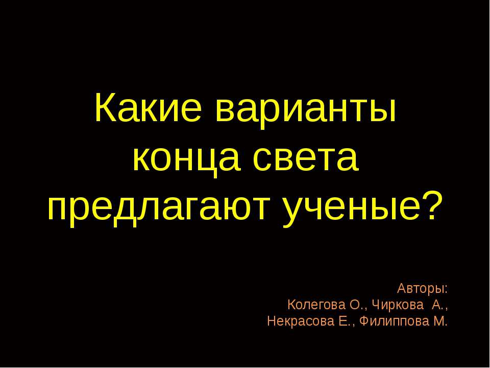 Какие варианты конца света предлагают ученые? Авторы: Колегова О., Чиркова А....