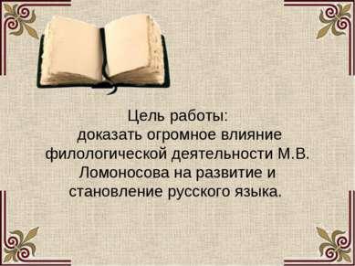 Цель работы: доказать огромное влияние филологической деятельности М.В. Ломон...