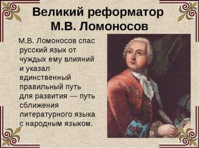 Великий реформатор М.В. Ломоносов М.В. Ломоносов спас русский язык от чуждых ...