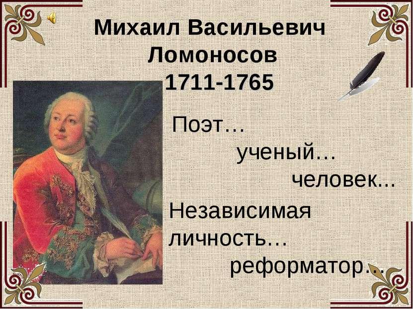 Михаил Васильевич Ломоносов  1711-1765 Поэт… ученый… человек... Независимая ...