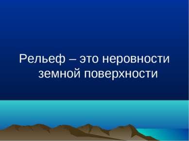 Рельеф – это неровности земной поверхности