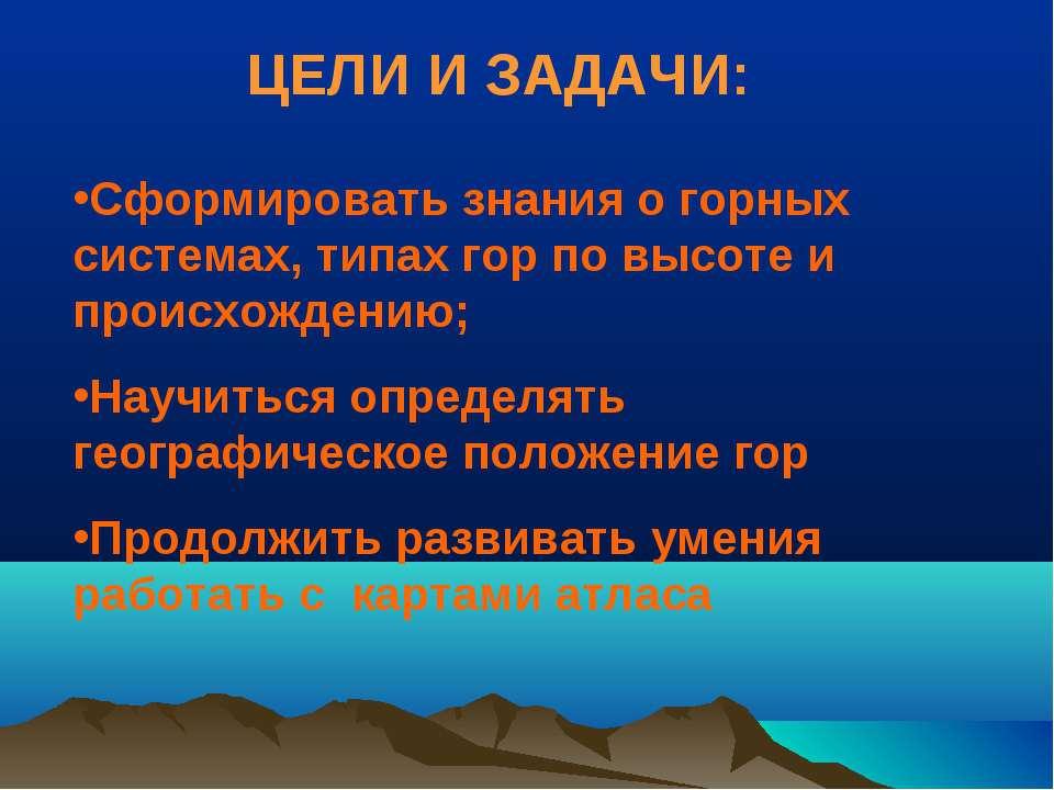 ЦЕЛИ И ЗАДАЧИ: Сформировать знания о горных системах, типах гор по высоте и п...