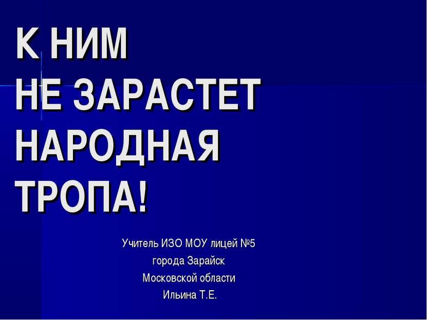 К НИМ НЕ ЗАРАСТЕТ НАРОДНАЯ ТРОПА! Учитель ИЗО МОУ лицей №5 города Зарайск Мос...