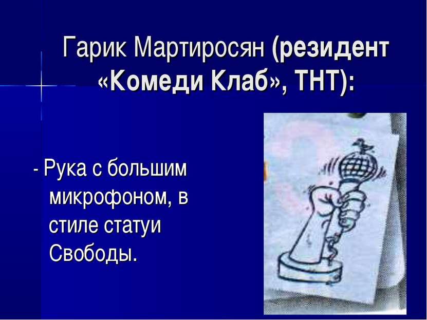 Гарик Мартиросян (резидент «Комеди Клаб», ТНТ): - Рука с большим микрофоном, ...